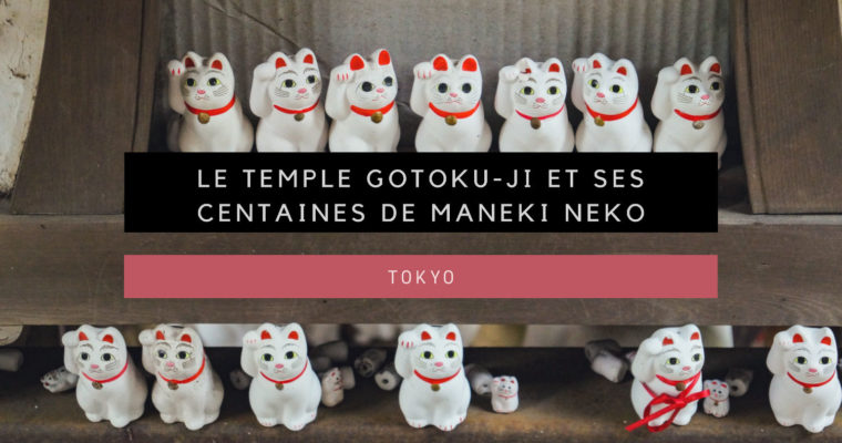 [Tokyo] Le temple Gotoku-ji et ses centaines de Maneki Neko