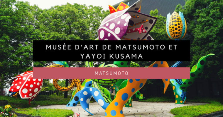 <h1>[Matsumoto] Musée d'Art de Matsumoto et Yayoi Kusama</h1>