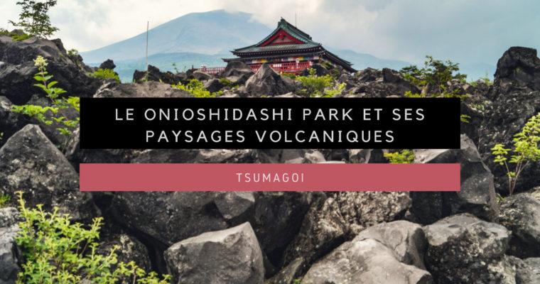 <h1>[Tsumagoi] Le Onioshidashi Park et ses paysages volcaniques</h1>