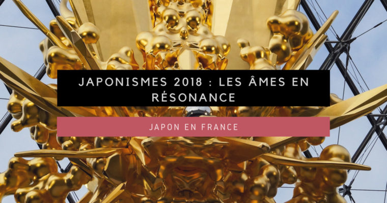 <h1>[Le Japon en France] Japonismes 2018 : Les âmes en résonance</h1>