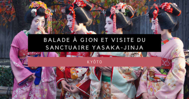 <h1>[Kyôto] Balade à Gion et visite du sanctuaire Yasaka-jinja</h1>