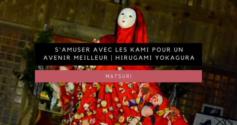 <h1>[Matsuri] S'amuser avec les kami pour un avenir meilleur avec le festival Hirugami Yokagura</h1>